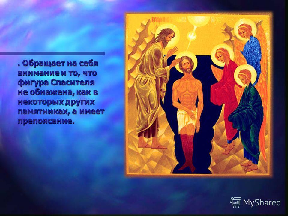 . Обращает на себя внимание и то, что фигура Спасителя не обнажена, как в некоторых других памятниках, а имеет препоясание.