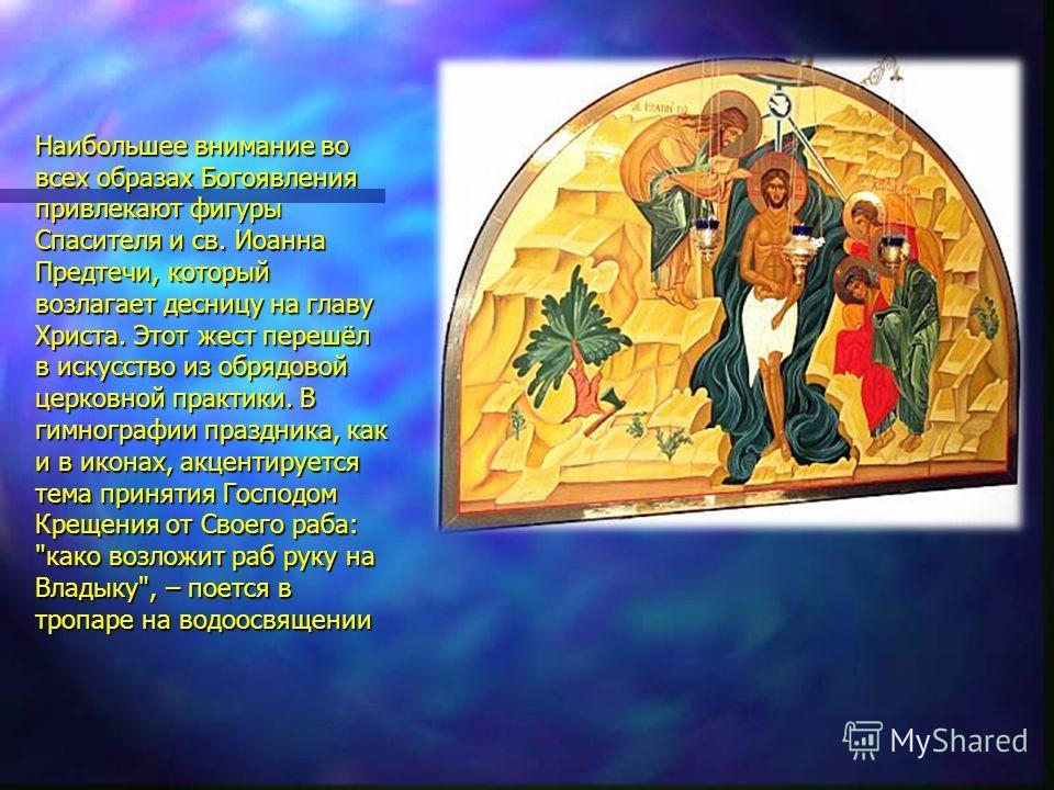 Наибольшее внимание во всех образах Богоявления привлекают фигуры Спасителя и св. Иоанна Предтечи, который возлагает десницу на главу Христа. Этот жест перешёл в искусство из обрядовой церковной практики. В гимнографии праздника, как и в иконах, акце