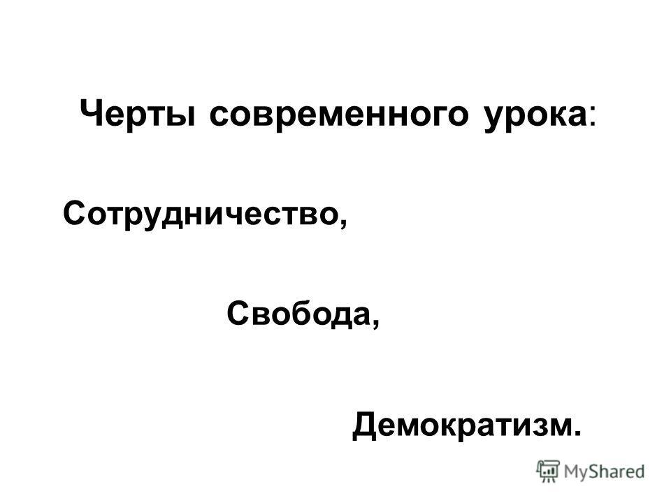 Черты современного урока: Сотрудничество, Свобода, Демократизм.