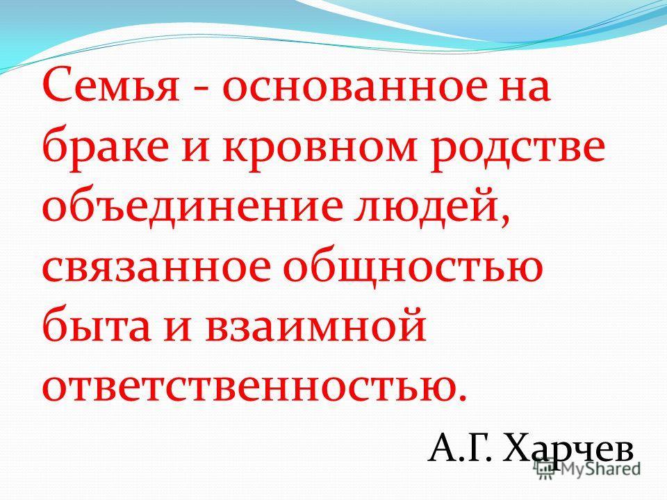 Cемья - основанное на браке и кровном родстве объединение людей, связанное общностью быта и взаимной ответственностью. А.Г. Харчев