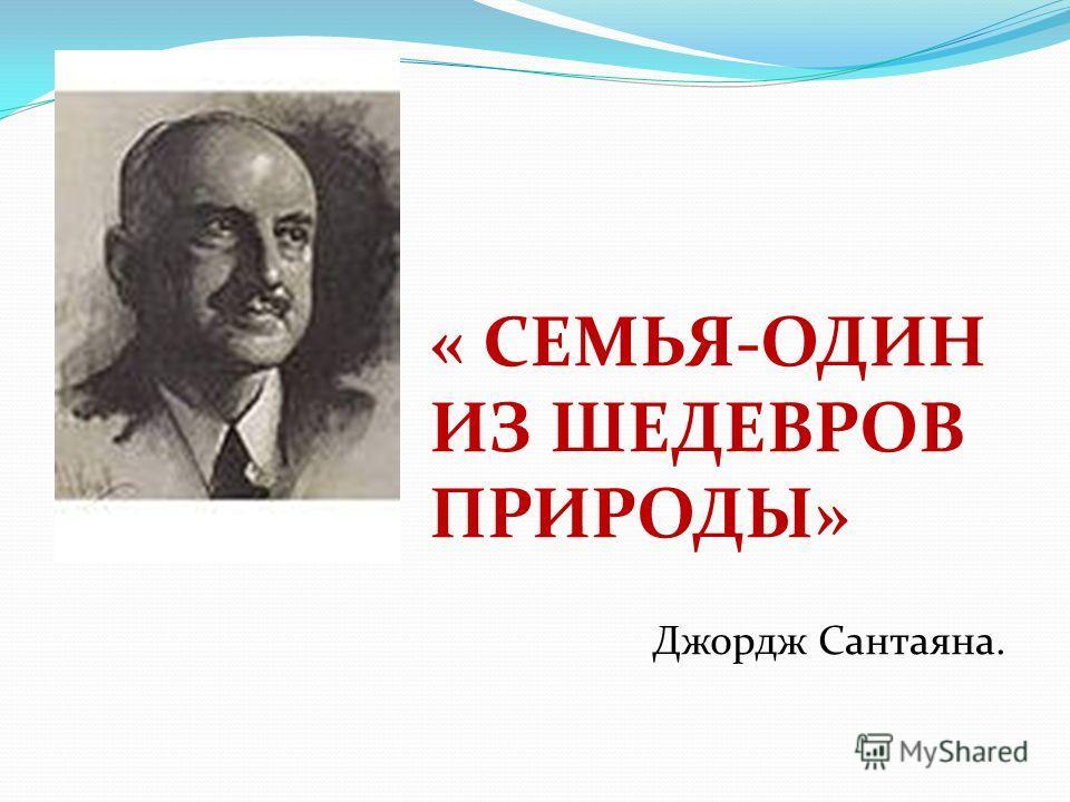« СЕМЬЯ-ОДИН ИЗ ШЕДЕВРОВ ПРИРОДЫ» Джордж Сантаяна.