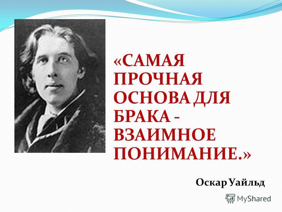 «САМАЯ ПРОЧНАЯ ОСНОВА ДЛЯ БРАКА - ВЗАИМНОЕ ПОНИМАНИЕ.» Оскар Уайльд
