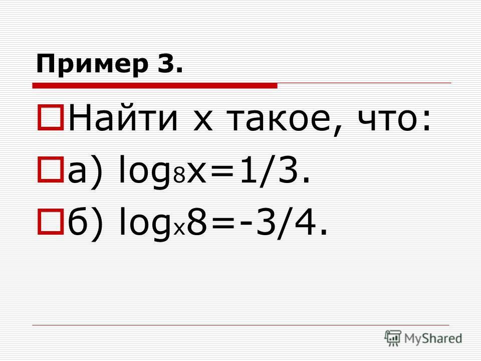 Пример 3. Найти х такое, что: а) log 8 х=1/3. б) log х 8=-3/4.