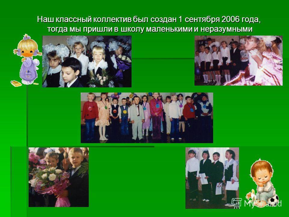 Наш классный коллектив был создан 1 сентября 2006 года, тогда мы пришли в школу маленькими и неразумными Наш классный коллектив был создан 1 сентября 2006 года, тогда мы пришли в школу маленькими и неразумными
