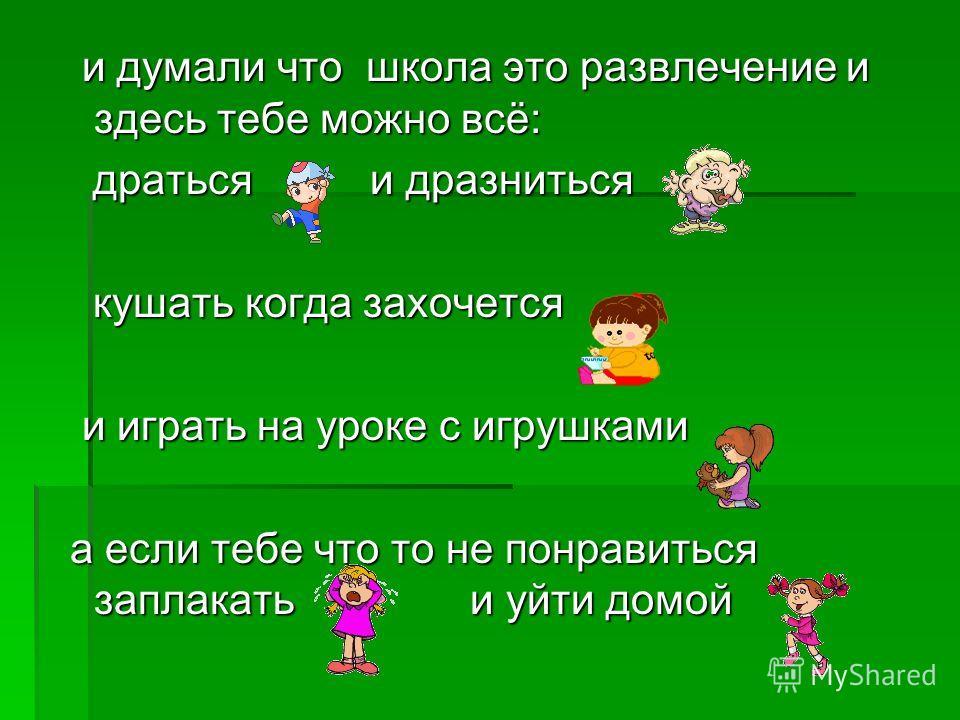 и думали что школа это развлечение и здесь тебе можно всё: и думали что школа это развлечение и здесь тебе можно всё: драться и дразниться драться и дразниться кушать когда захочется кушать когда захочется и играть на уроке с игрушками, и играть на у
