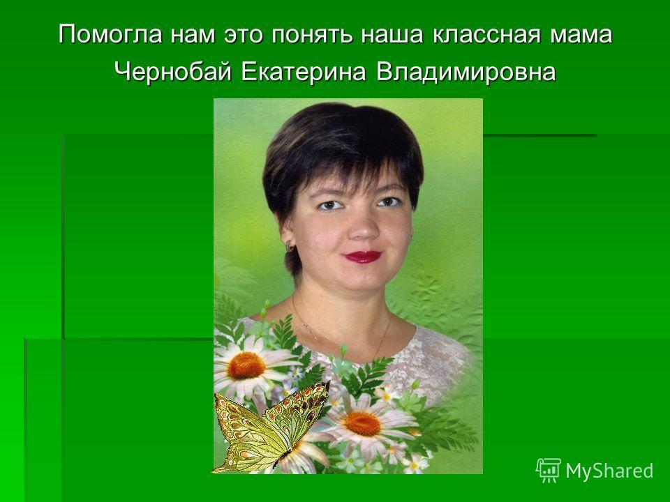 Помогла нам это понять наша классная мама Чернобай Екатерина Владимировна