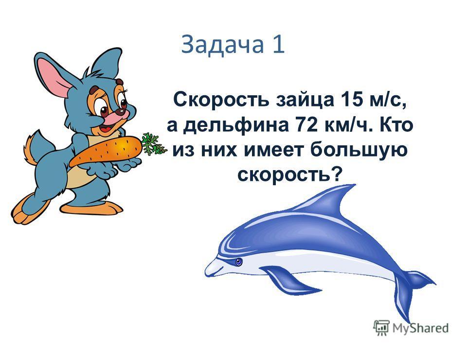 Задача 1 Скорость зайца 15 м/с, а дельфина 72 км/ч. Кто из них имеет большую скорость?