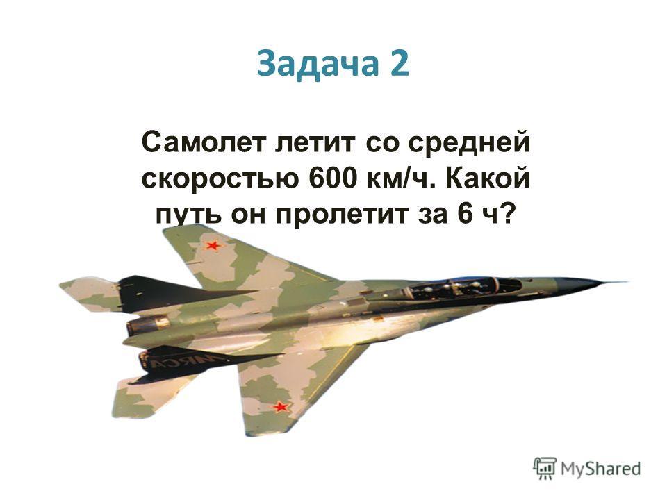 Задача 2 Самолет летит со средней скоростью 600 км/ч. Какой путь он пролетит за 6 ч?