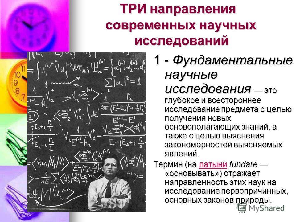 ТРИ направления современных научных исследований ТРИ направления современных научных исследований 1 - Фундаментальные научные исследования это глубокое и всестороннее исследование предмета с целью получения новых основополагающих знаний, а также с це