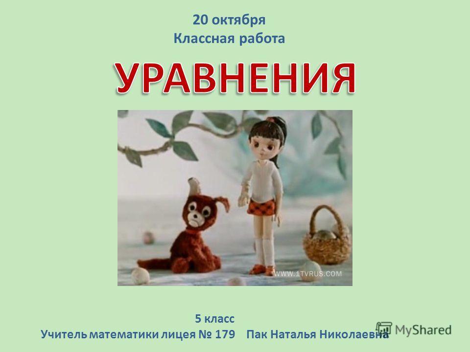 5 класс Учитель математики лицея 179 Пак Наталья Николаевна 20 октября Классная работа