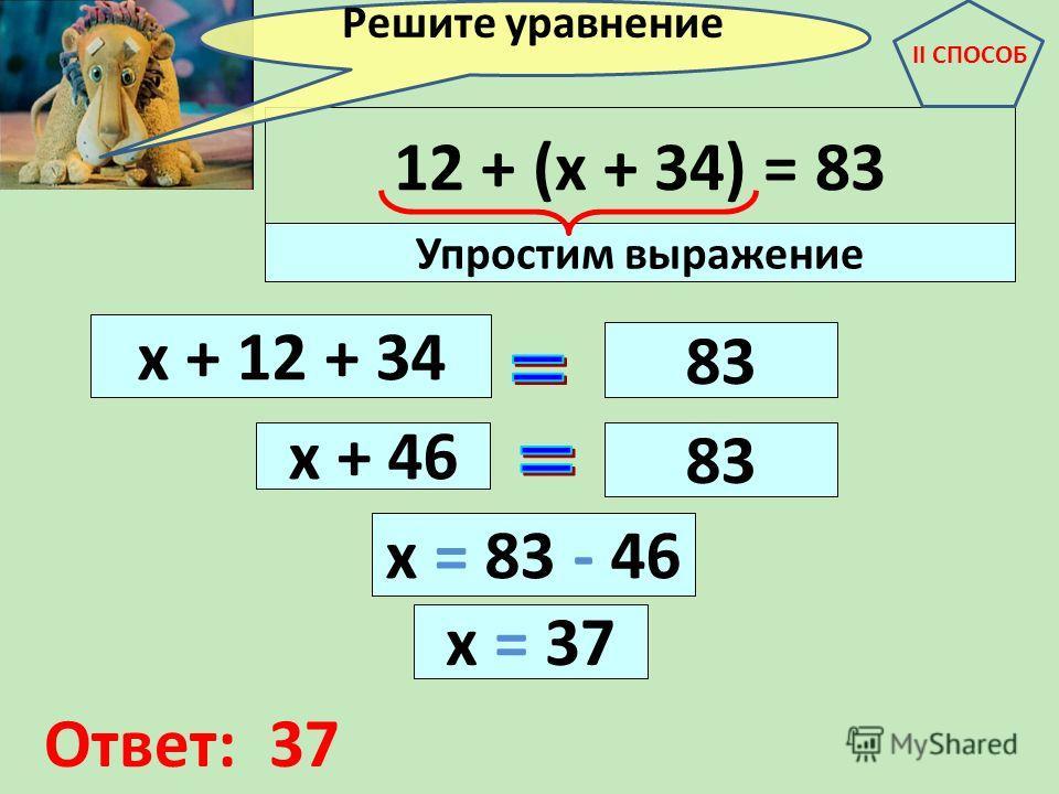 12 + (х + 34) = 83 х + 12 + 34 83 х + 46 83 Упростим выражение Решите уравнение II СПОСОБ х = 83 - 46 х = 37 Ответ: 37