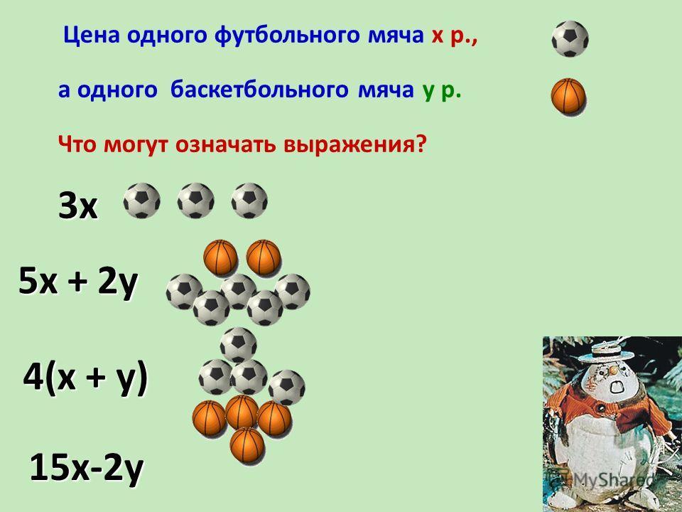 Цена одного футбольного мяча х р., а одного баскетбольного мяча у р. Что могут означать выражения? 3х 5х + 2у 4(х + у) 15х-2у
