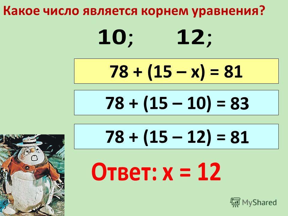 78 + (15 – 12) = 78 + (15 – 10) = 78 + (15 – х) = 81 Какое число является корнем уравнения? 83 81