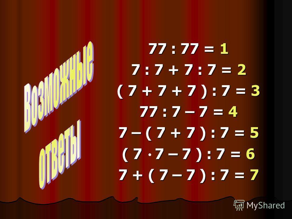 77 : 77 = 1 7 : 7 + 7 : 7 = 2 ( 7 + 7 + 7 ) : 7 = 3 77 : 7 – 7 = 4 7 – ( 7 + 7 ) : 7 = 5 ( 7 7 – 7 ) : 7 = 6 7 + ( 7 – 7 ) : 7 = 7