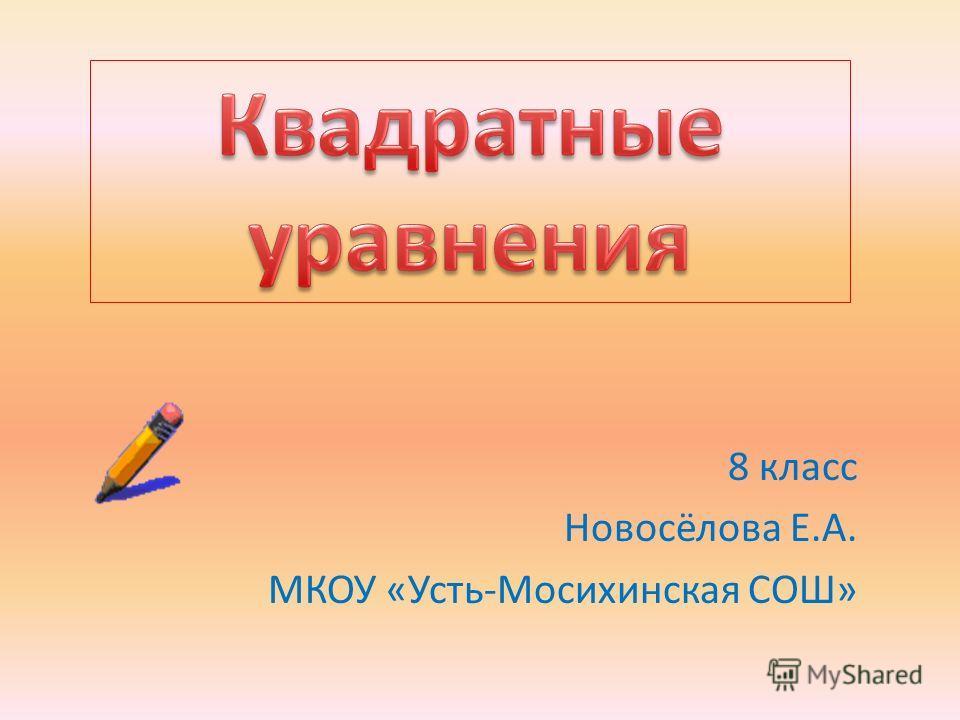 8 класс Новосёлова Е.А. МКОУ «Усть-Мосихинская СОШ»