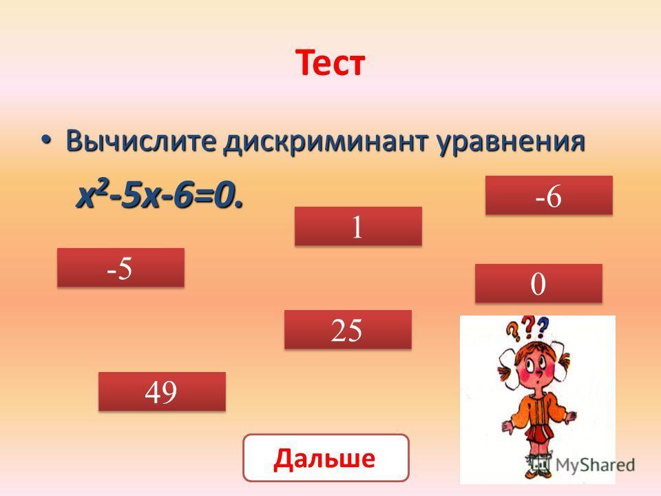 Тест Вычислите дискриминант уравнения Вычислите дискриминант уравнения х 2 -5х-6=0. х 2 -5х-6=0. -5 1 1 -6 49 25 0 0 Дальше