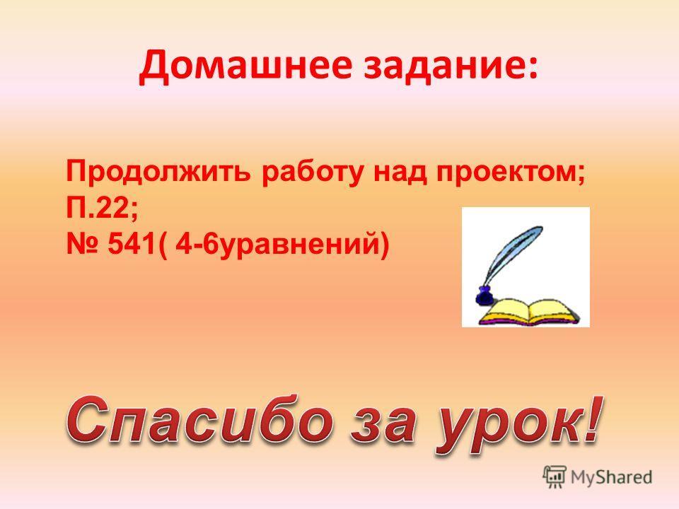 Домашнее задание: Продолжить работу над проектом; П.22; 541( 4-6уравнений)