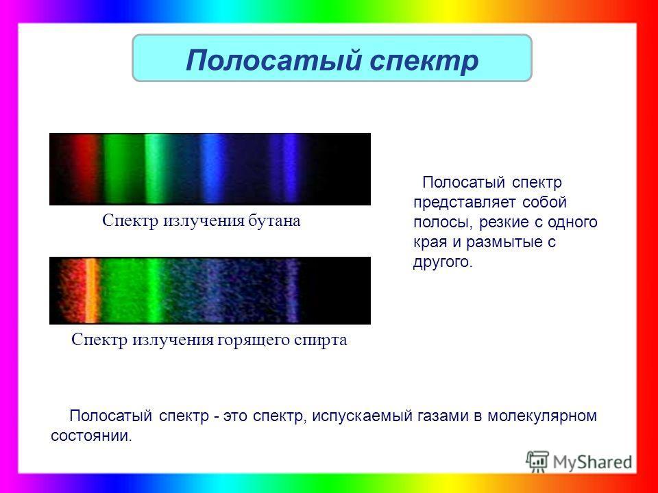 Полосатый спектр Полосатый спектр представляет собой полосы, резкие с одного края и размытые с другого. Полосатый спектр - это спектр, испускаемый газами в молекулярном состоянии. Спектр излучения бутана Спектр излучения горящего спирта
