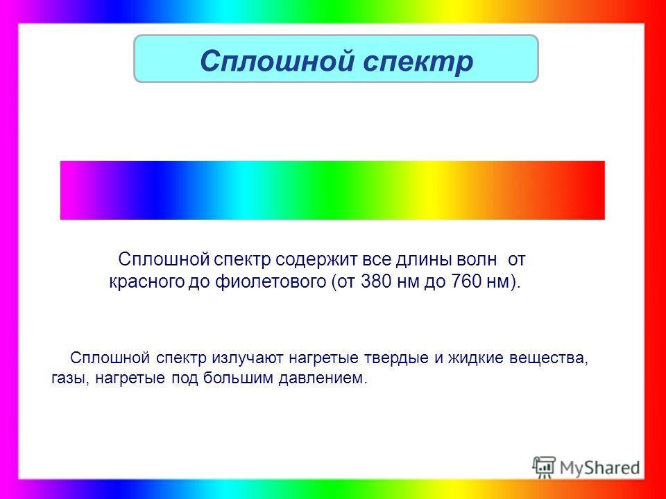 Сплошной спектр Сплошной спектр содержит все длины волн от красного до фиолетового (от 380 нм до 760 нм). Сплошной спектр излучают нагретые твердые и жидкие вещества, газы, нагретые под большим давлением.