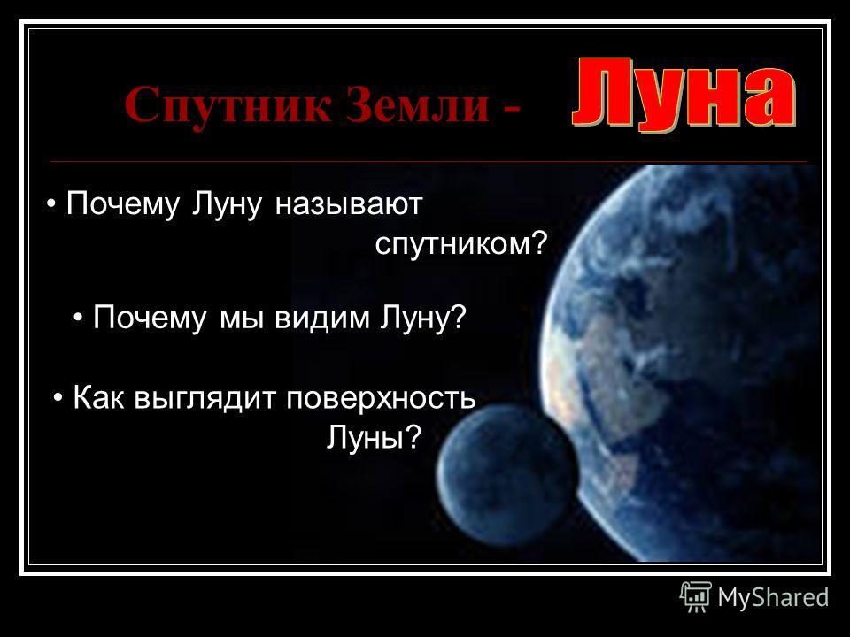Спутник Земли - Почему Луну называют спутником? Почему мы видим Луну? Как выглядит поверхность Луны?