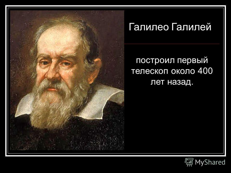 Галилео Галилей построил первый телескоп около 400 лет назад.