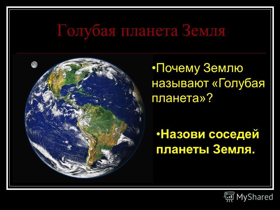 Голубая планета Земля Почему Землю называют «Голубая планета»? Назови соседей планеты Земля.