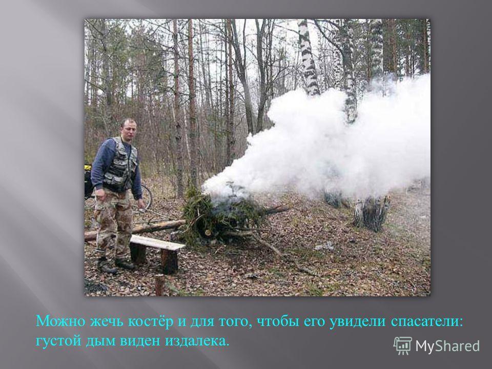 Можно жечь костёр и для того, чтобы его увидели спасатели : густой дым виден издалека.