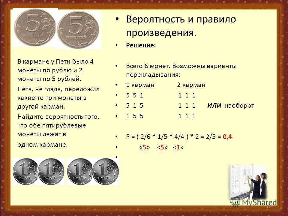 Вероятность и правило произведения. Решение: Всего 6 монет. Возможны варианты перекладывания: 1 карман 2 карман 5 5 1 1 1 1 5 1 5 1 1 1 ИЛИ наоборот 1 5 5 1 1 1 Р = ( 2/6 * 1/5 * 4/4 ) * 2 = 2/5 = 0,4 «5» «5» «1» В кармане у Пети было 4 монеты по руб
