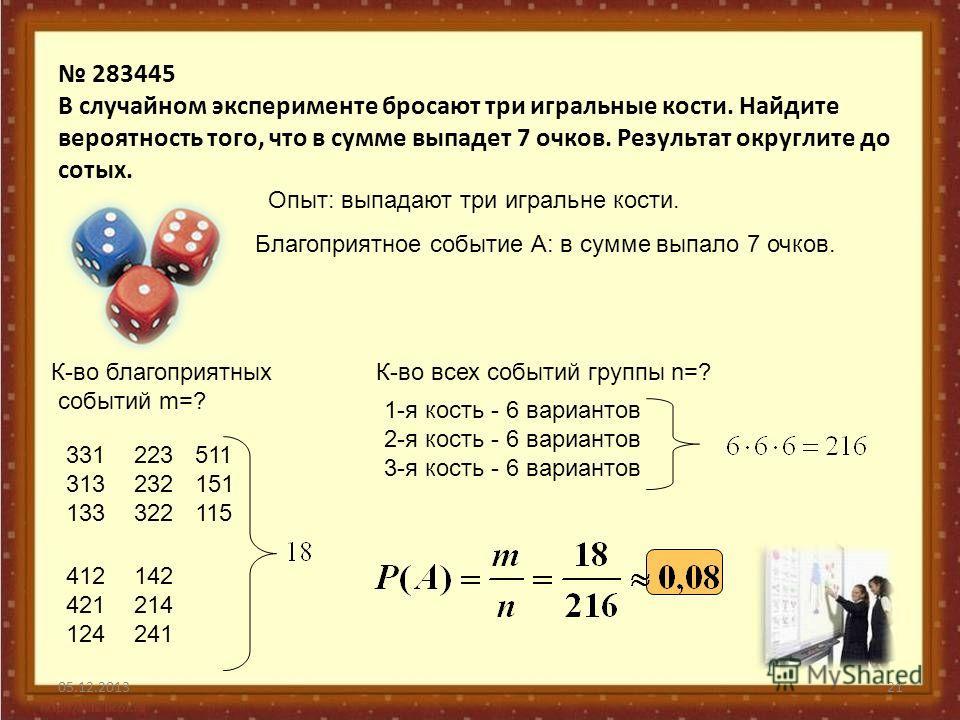 283445 В случайном эксперименте бросают три игральные кости. Найдите вероятность того, что в сумме выпадет 7 очков. Результат округлите до сотых. 05.12.201321 Опыт: выпадают три игральне кости. Благоприятное событие А: в сумме выпало 7 очков. К-во бл