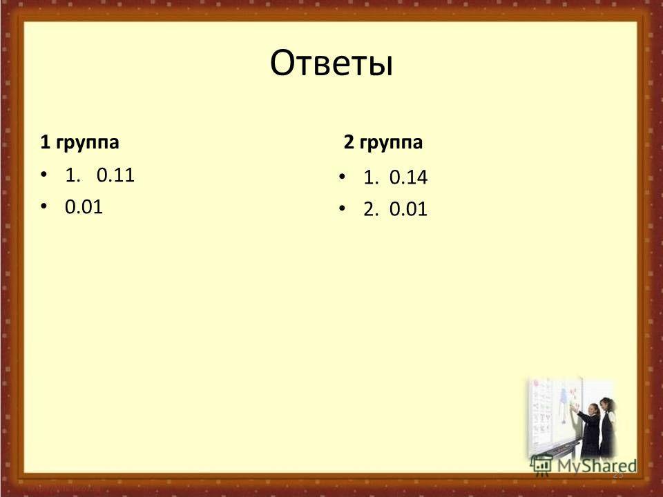 Ответы 1 группа 1. 0.11 0.01 2 группа 1. 0.14 2. 0.01 25