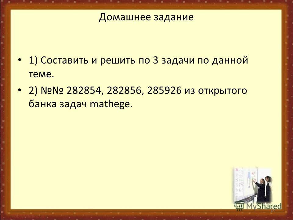 Домашнее задание 1) Составить и решить по 3 задачи по данной теме. 2) 282854, 282856, 285926 из открытого банка задач mathege. 26