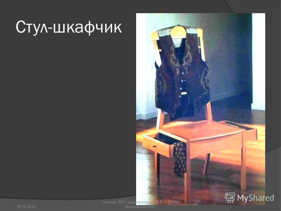 Стул-шкафчик 05.12.2013 Учитель ИЗО Шишлянникова Е.В. г. Дубна Московская обл.