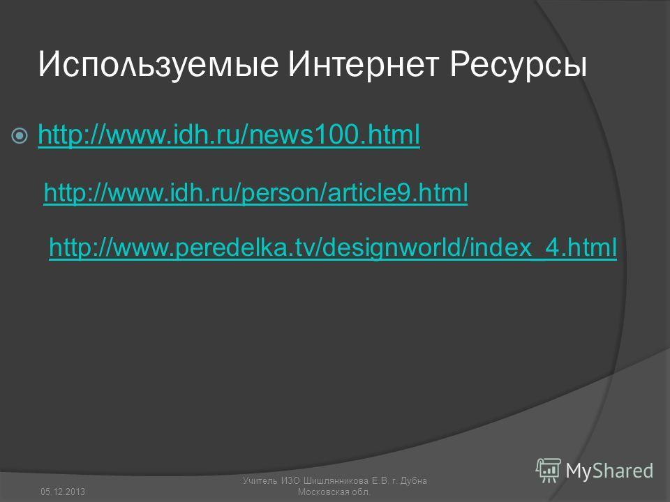 Используемые Интернет Ресурсы http://www.idh.ru/news100.html http://www.idh.ru/person/article9.html http://www.peredelka.tv/designworld/index_4.html 05.12.2013 Учитель ИЗО Шишлянникова Е.В. г. Дубна Московская обл.