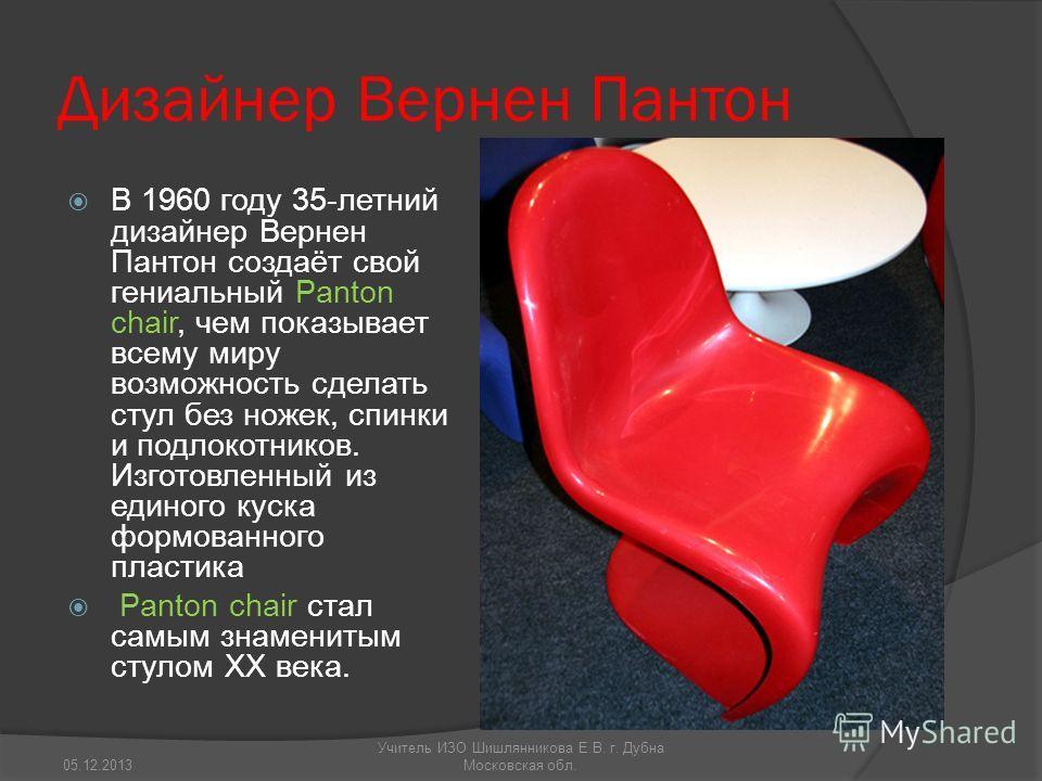 Дизайнер Вернен Пантон В 1960 году 35-летний дизайнер Вернен Пантон создаёт свой гениальный Panton chair, чем показывает всему миру возможность сделать стул без ножек, спинки и подлокотников. Изготовленный из единого куска формованного пластика Panto