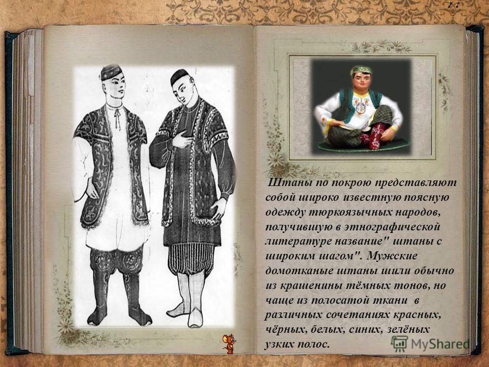 Штаны по покрою представляют собой широко известную поясную одежду тюркоязычных народов, получившую в этнографической литературе название