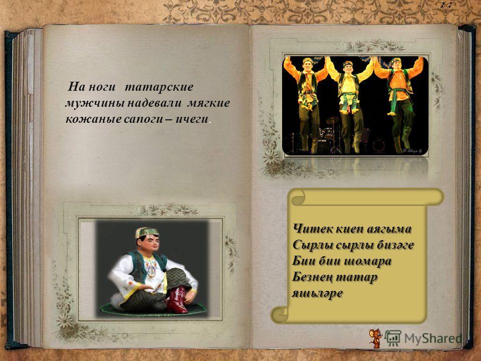 На ноги татарские мужчины надевали мягкие кожаные сапоги – ичеги. Читек киеп аягыма Сырлы сырлы биз ә ге Бии бии шомара Безне ң татар яшьл ә ре