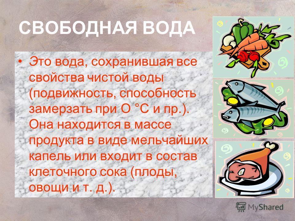 СВОБОДНАЯ ВОДА Это вода, сохранившая все свойства чистой воды (подвижность, способность замерзать при О °С и пр.). Она находится в массе продукта в виде мельчайших капель или входит в состав клеточного сока (плоды, овощи и т. д.).