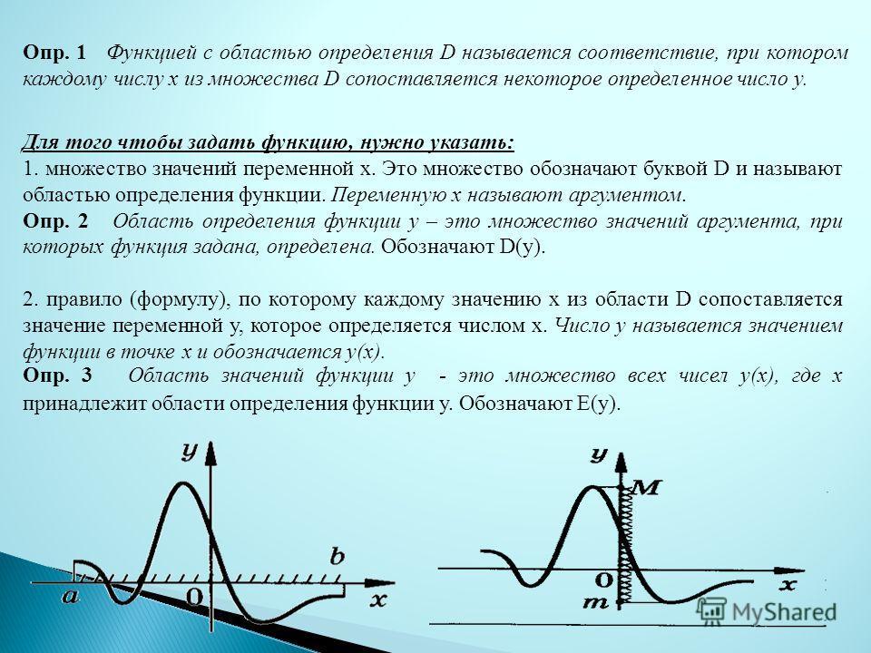 Опр. 1 Функцией с областью определения D называется соответствие, при котором каждому числу x из множества D сопоставляется некоторое определенное число y. Для того чтобы задать функцию, нужно указать: 1. множество значений переменной х. Это множеств