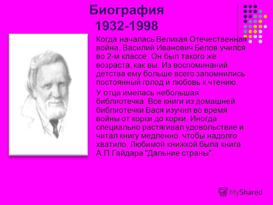 Биография 1932-1998 Когда началась Великая Отечественная война, Василий Иванович Белов учился во 2-м классе. Он был такого же возраста, как вы. Из воспоминаний детства ему больше всего запомнились постоянный голод и любовь к чтению. У отца имелась не