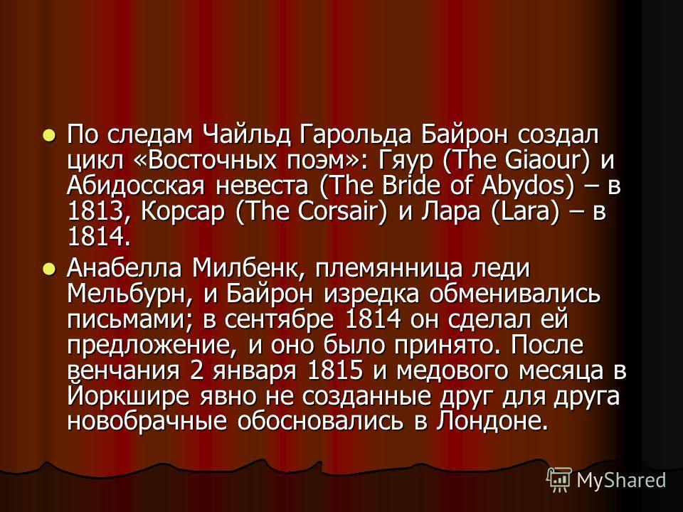 По следам Чайльд Гарольда Байрон создал цикл «Восточных поэм»: Гяур (The Giaour) и Абидосская невеста (The Bride of Abydos) – в 1813, Корсар (The Corsair) и Лара (Lara) – в 1814. По следам Чайльд Гарольда Байрон создал цикл «Восточных поэм»: Гяур (Th