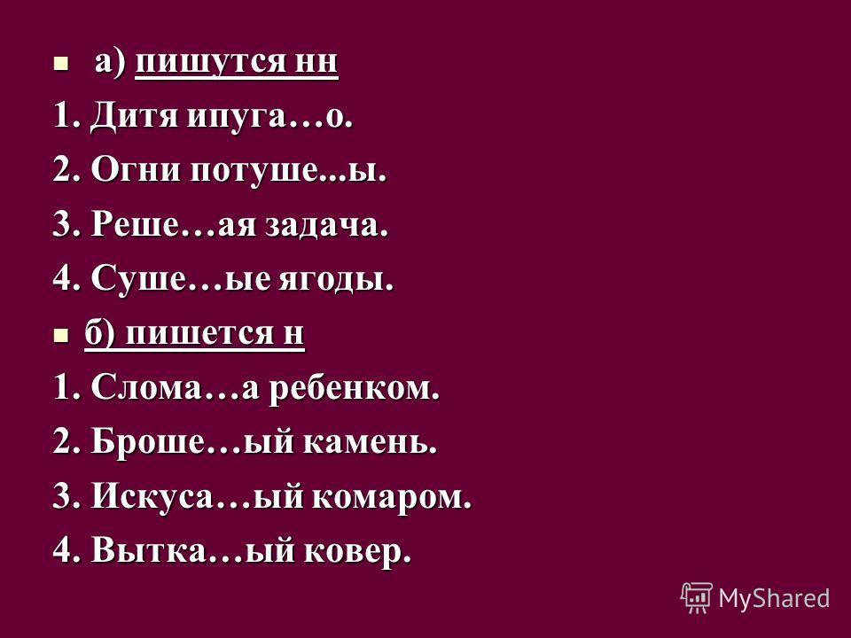 а) пишутся нн а) пишутся нн 1. Дитя ипуга…о. 2. Огни потуше...ы. 3. Реше…ая задача. 4. Суше…ые ягоды. б) пишется н б) пишется н 1. Слома…а ребенком. 2. Броше…ый камень. 3. Искуса…ый комаром. 4. Вытка…ый ковер.