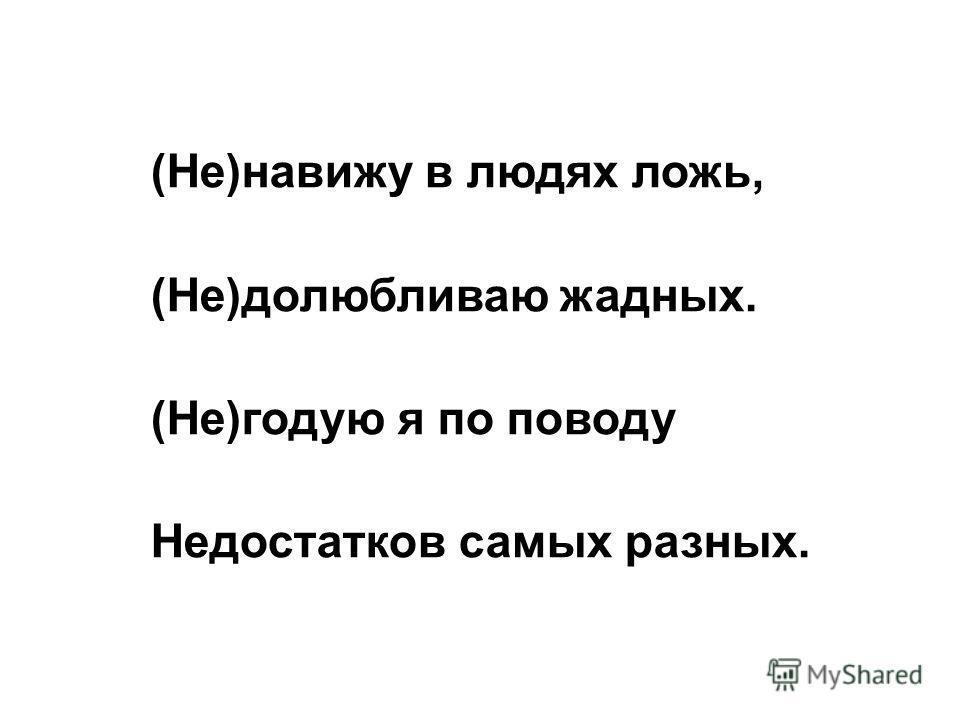 (Не)навижу в людях ложь, (Не)долюбливаю жадных. (Не)годую я по поводу Недостатков самых разных.