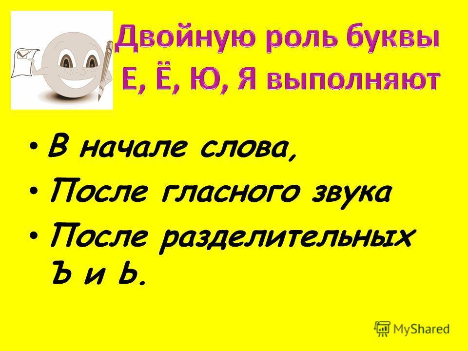 В начале слова, После гласного звука После разделительных Ъ и Ь.