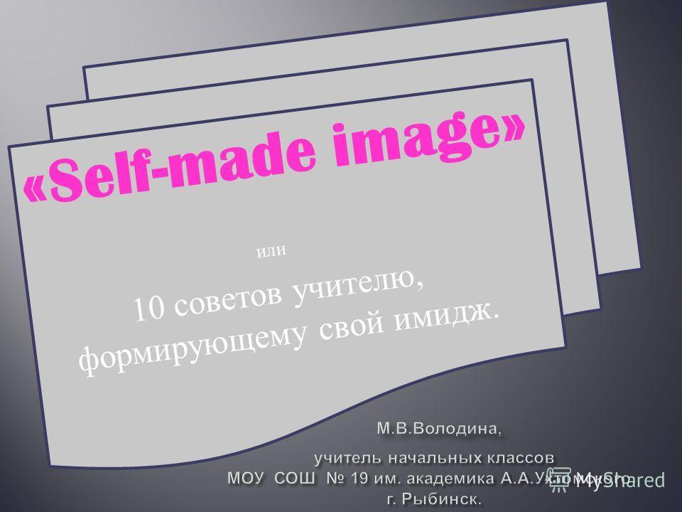 «Self-made image» или 10 советов учителю, формирующему свой имидж.