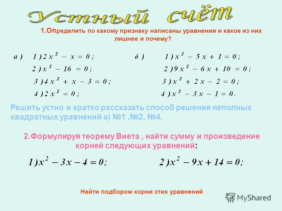 1.Оп ределить по какому признаку написаны уравнения и какое из них лишнее и почему? Решить устно и кратко рассказать способ решения неполных квадратных уравнений а) 1,2, 4. 2.Формулируя теорему Виета, найти сумму и произведение корней следующих уравн