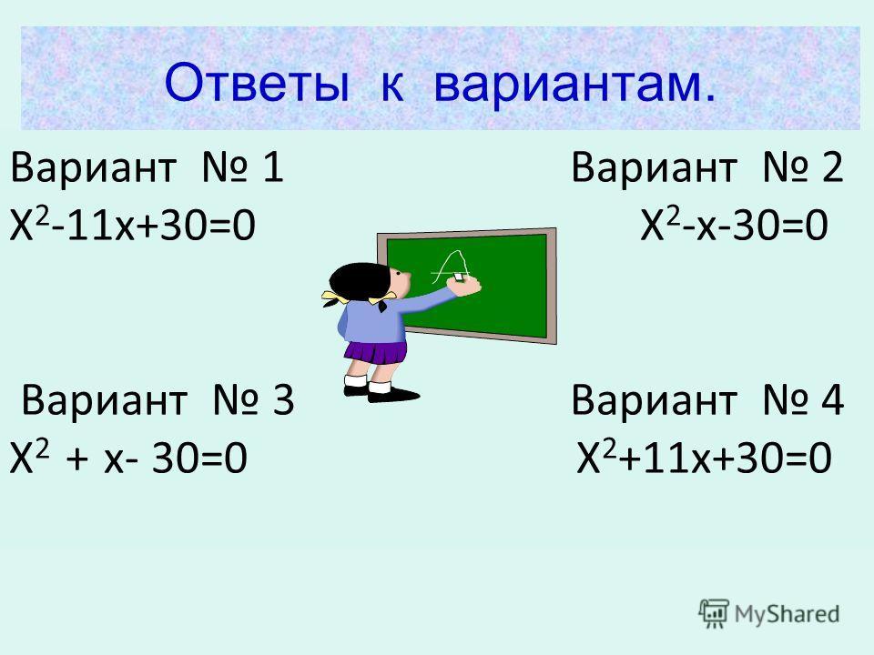 Ответы к вариантам. Вариант 1 Вариант 2 Х 2 -11х+30=0 Х 2 -х-30=0 Вариант 3 Вариант 4 Х 2 + х- 30=0 Х 2 +11х+30=0