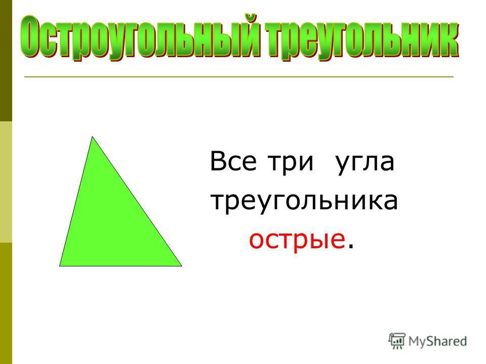 Все три угла треугольника острые.