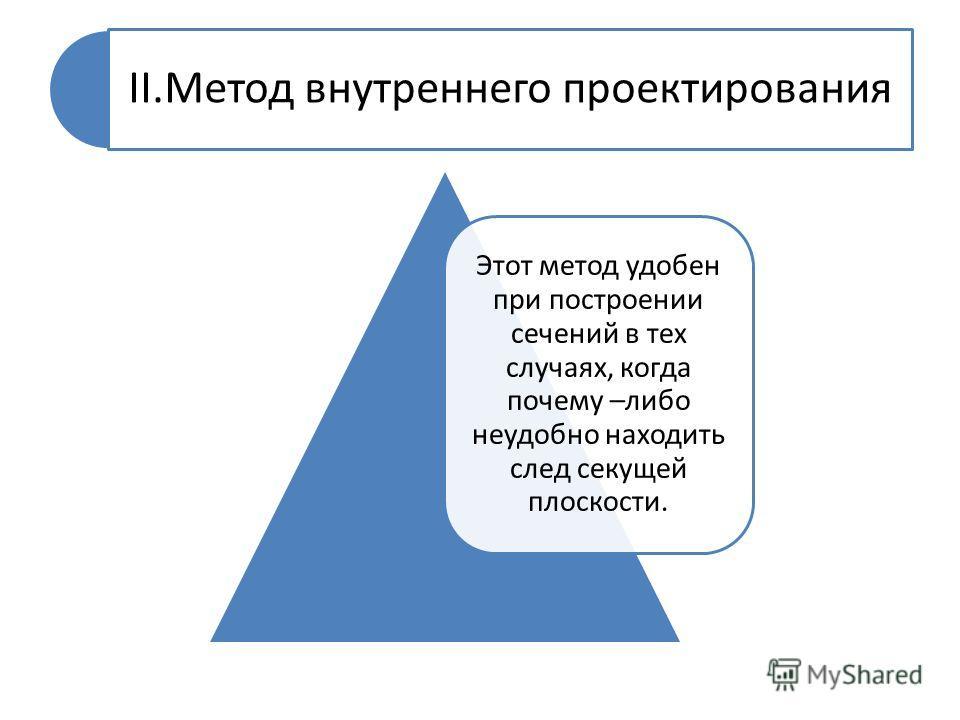 II.Метод внутреннего проектирования Этот метод удобен при построении сечений в тех случаях, когда почему –либо неудобно находить след секущей плоскости.