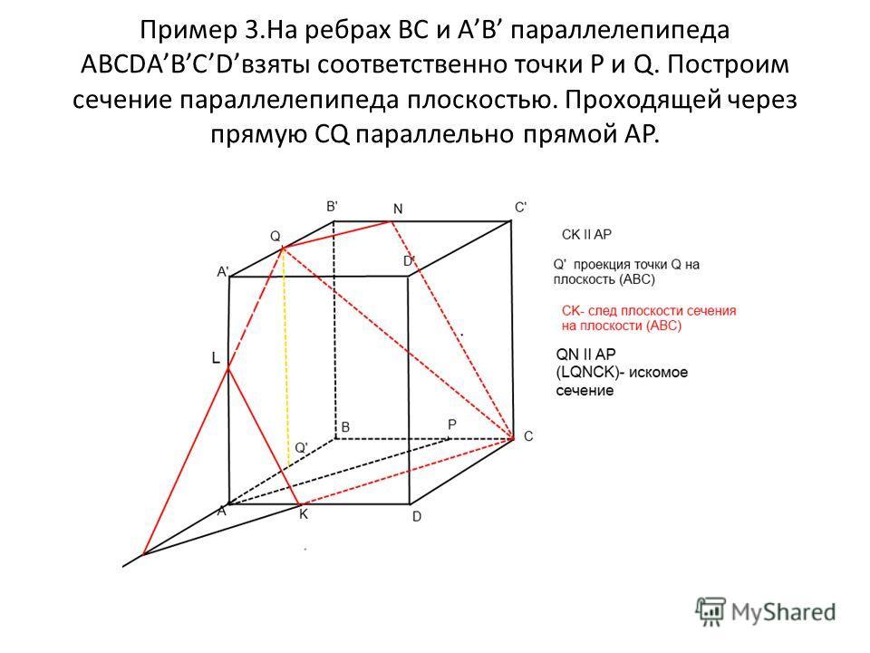 Пример 3.На ребрах ВС и AB параллелепипеда ABCDABCDвзяты соответственно точки P и Q. Построим сечение параллелепипеда плоскостью. Проходящей через прямую CQ параллельно прямой AP.