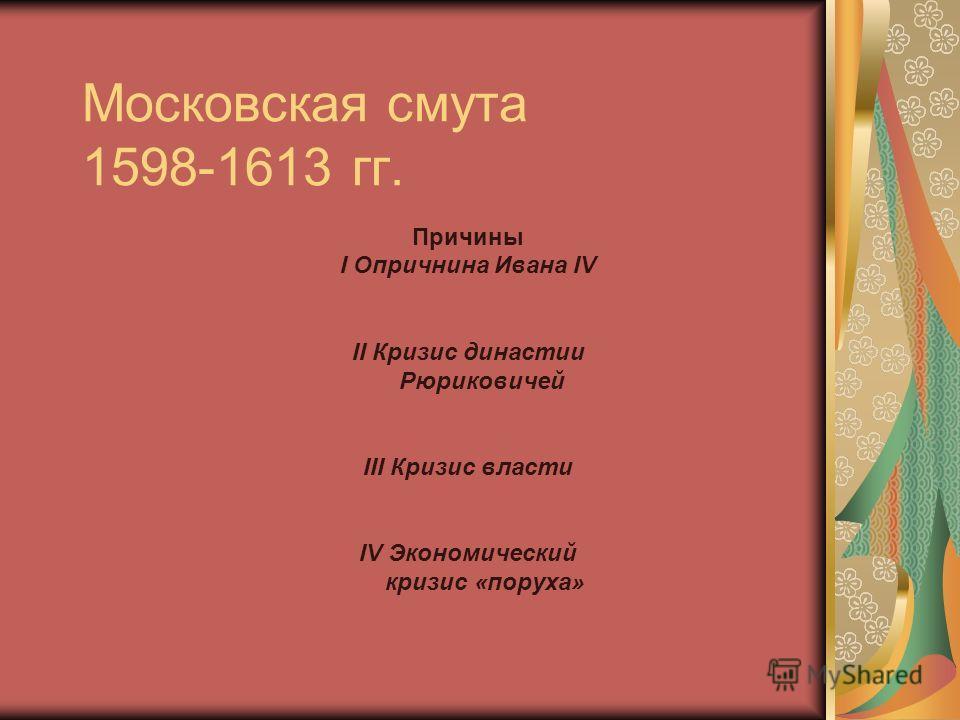 Московская смута 1598-1613 гг. Причины I Опричнина Ивана IV II Кризис династии Рюриковичей III Кризис власти IV Экономический кризис «поруха»